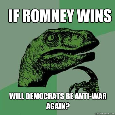 If Romney wins Will Democrats be anti-war again?