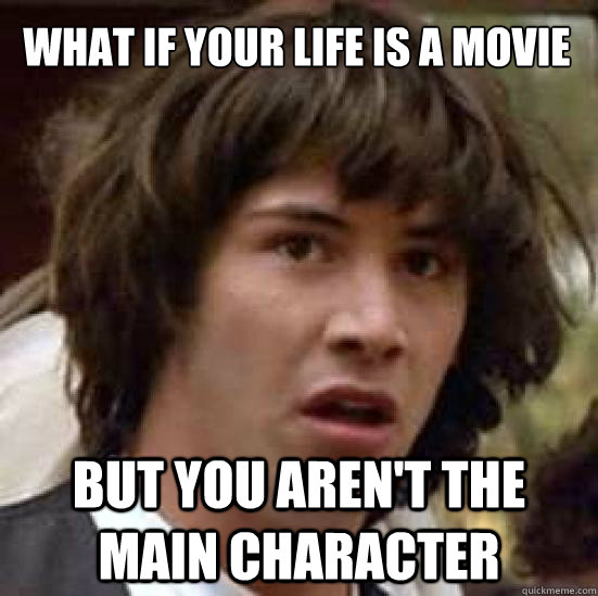 What if your life is a movie but you aren't the main character - What if your life is a movie but you aren't the main character  conspiracy keanu