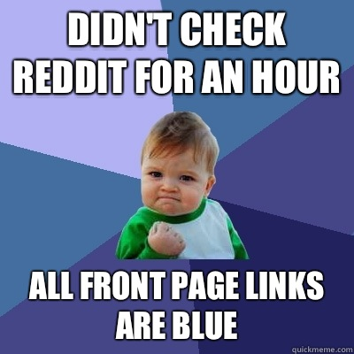 Didn't check reddit for an hour All front page links are blue - Didn't check reddit for an hour All front page links are blue  Success Kid