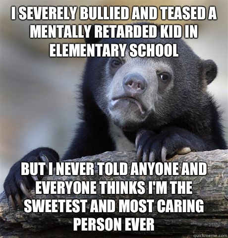 I severely bullied and teased a mentally retarded kid in elementary school But I never told anyone and everyone thinks I'm the sweetest and most caring person ever - I severely bullied and teased a mentally retarded kid in elementary school But I never told anyone and everyone thinks I'm the sweetest and most caring person ever  Confession Bear