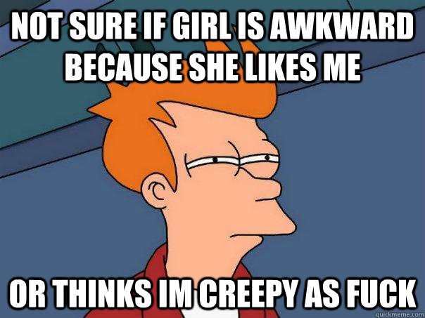 Not sure if girl is awkward because she likes me Or thinks im creepy as fuck - Not sure if girl is awkward because she likes me Or thinks im creepy as fuck  Futurama Fry