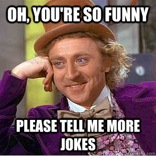 Oh, you're so funny please tell me more jokes - Oh, you're so funny please tell me more jokes  Condescending Wonka