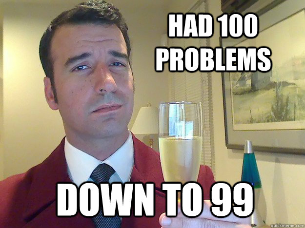 Had 100 problems Down to 99