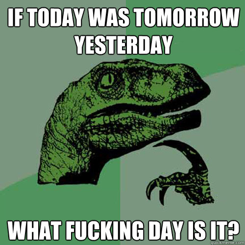 If today was tomorrow yesterday what fucking day is it? - If today was tomorrow yesterday what fucking day is it?  Philosoraptor