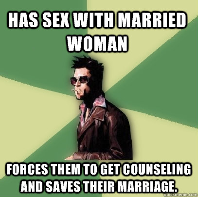 has sex with married woman forces them to get counseling and saves their marriage.  - has sex with married woman forces them to get counseling and saves their marriage.   Helpful Tyler Durden