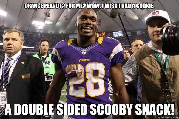 Orange peanut? For Me? Wow. I wish I had a cookie. a double sided scooby snack!  Adrian Peterson