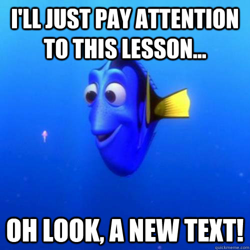 I'll just pay attention to this lesson... Oh look, a new text! - I'll just pay attention to this lesson... Oh look, a new text!  dory