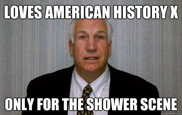 239b174f5a0d8cfd503fa87405a2671fa754ed483835479186e8d29008d02a3d loves american history x only for the shower scene creepyjerry,American History Memes