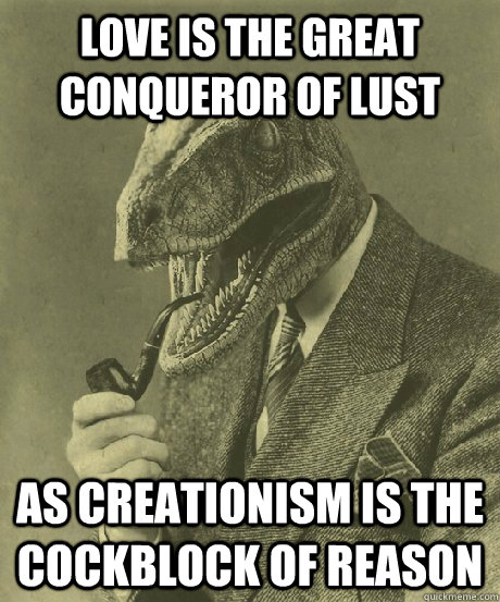 Love is the great conqueror of lust as creationism is the cockblock of reason