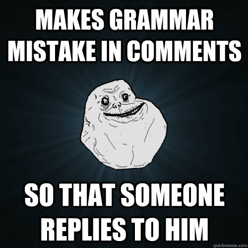 Makes grammar mistake in comments so that someone replies to him - Makes grammar mistake in comments so that someone replies to him  Forever Alone