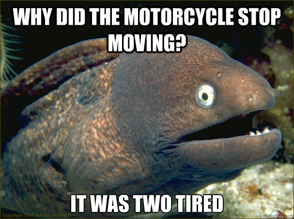 Why did the motorcycle stop moving? it was two tired - Why did the motorcycle stop moving? it was two tired  Bad Joke Eel