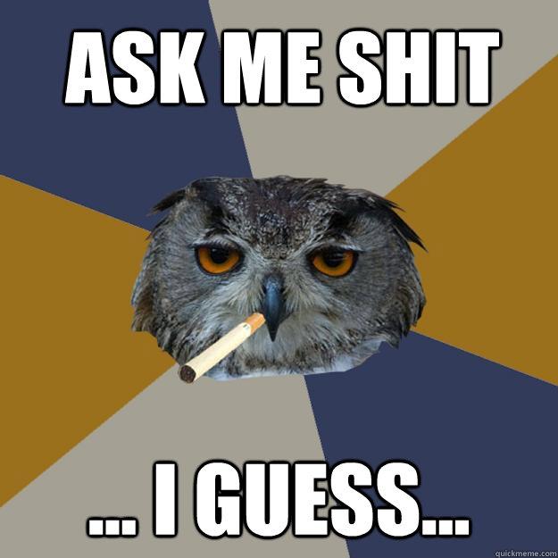 Ask Me Shit ... I guess...  Art Student Owl