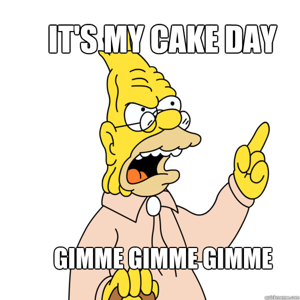 It's my cake day Gimme Gimme Gimme  Abe Simpson