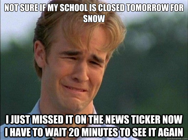 not sure if My school is closed tomorrow for snow I just missed it on the news ticker now I have to wait 20 minutes to see it again - not sure if My school is closed tomorrow for snow I just missed it on the news ticker now I have to wait 20 minutes to see it again  1990s Problems