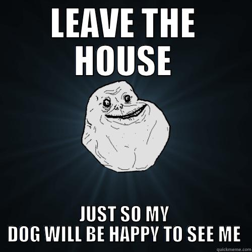 LEAVE THE HOUSE JUST SO MY DOG WILL BE HAPPY TO SEE ME