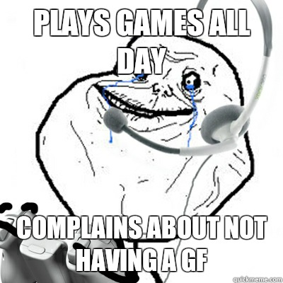 Plays games all day Complains about not having a gf