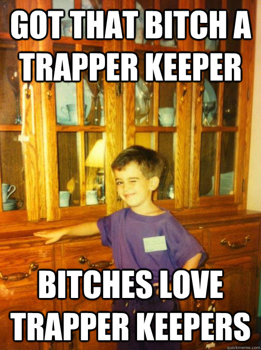 got that bitch a trapper keeper bitches love trapper keepers