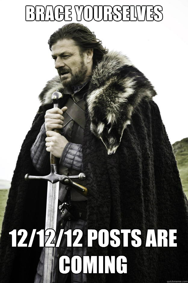 brace YOURSELVES 12/12/12 posts are coming - brace YOURSELVES 12/12/12 posts are coming  Winter is coming
