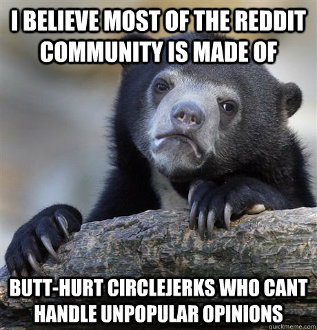 I believe most of the reddit community is made of butt-hurt circlejerks who cant handle unpopular opinions - I believe most of the reddit community is made of butt-hurt circlejerks who cant handle unpopular opinions  Confession Bear
