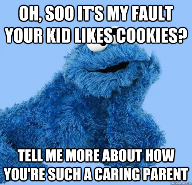 Oh, soo it's MY fault your kid likes cookies? tell me more about how you're such a caring parent  Condescending Cookie Monster