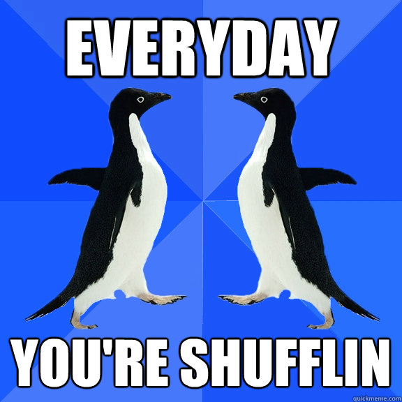 everyday you're shufflin  Dancing penguins
