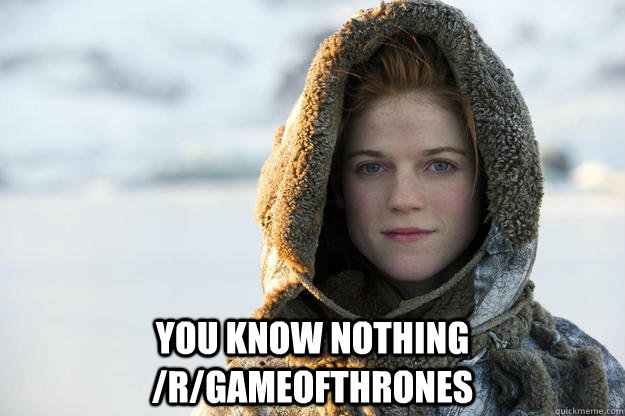 You know nothing /r/gameofthrones -  You know nothing /r/gameofthrones  Misc