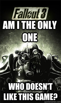 am i the only one who doesn't like this game? - am i the only one who doesn't like this game?  Fallout 3