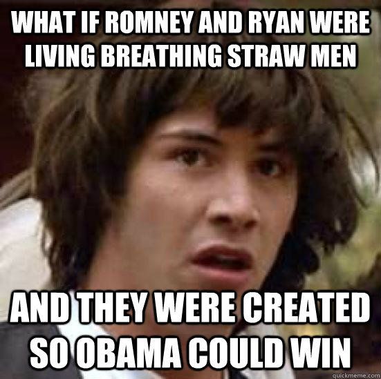 What if Romney and Ryan were living breathing straw men And they were created so Obama could win - What if Romney and Ryan were living breathing straw men And they were created so Obama could win  conspiracy keanu