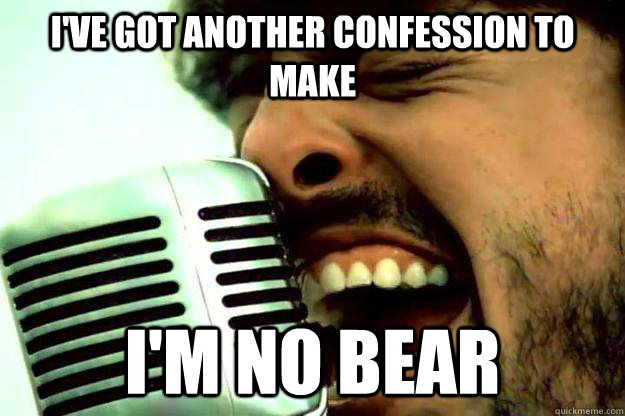 I've got another confession to make I'm no bear - I've got another confession to make I'm no bear  The real confession bear