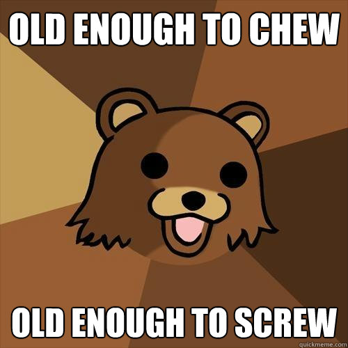 old enough to chew old enough to screw - old enough to chew old enough to screw  Pedobear
