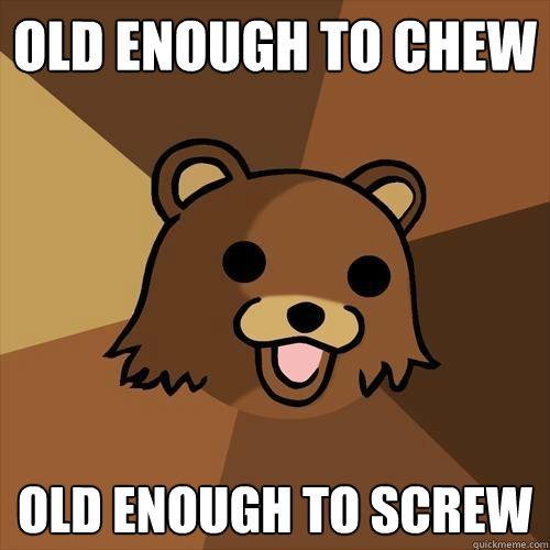 old enough to chew old enough to screw - old enough to chew old enough to screw  Pedobear