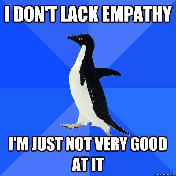 I don't lack empathy I'm just not very good at it - Socially Awkward
