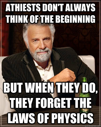 Athiests don't always think of the beginning but when they do, they forget the laws of physics - Athiests don't always think of the beginning but when they do, they forget the laws of physics  The Most Interesting Man In The World