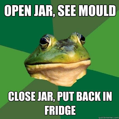 Open jar, see mould close jar, put back in fridge - Open jar, see mould close jar, put back in fridge  Foul Bachelor Frog