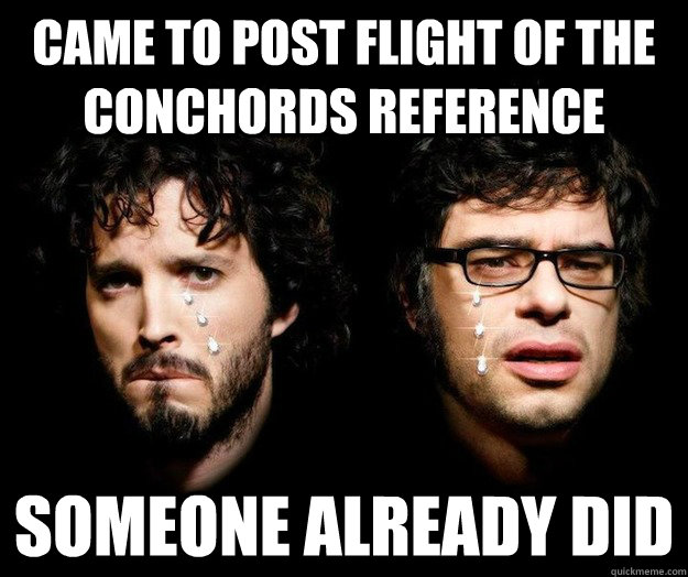 Came to post flight of the conchords reference Someone already did - Came to post flight of the conchords reference Someone already did  Sad Flight of the Conchords