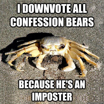 I downvote all confession bears Because he's an imposter