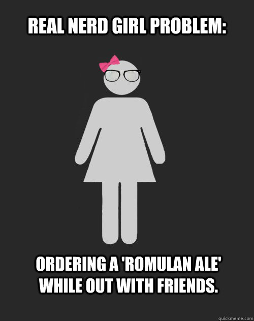 Real Nerd Girl Problem: Ordering a 'romulan ale' while out with friends. - Real Nerd Girl Problem: Ordering a 'romulan ale' while out with friends.  Real Nerd Girl Problem