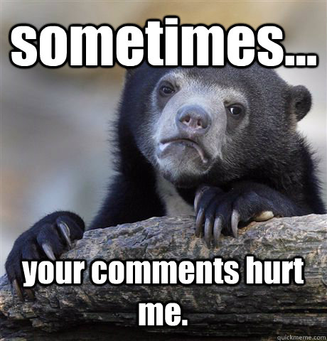 sometimes... your comments hurt me. - sometimes... your comments hurt me.  Confession Bear