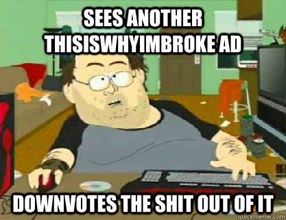 Sees another thisiswhyimbroke ad downvotes the shit out of it