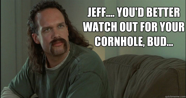 Jeff.... you\u0027d better watch out for your cornhole, bud... - Office