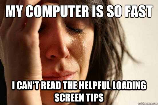 My computer is so fast I can't read the helpful loading screen tips - My computer is so fast I can't read the helpful loading screen tips  First World Problems