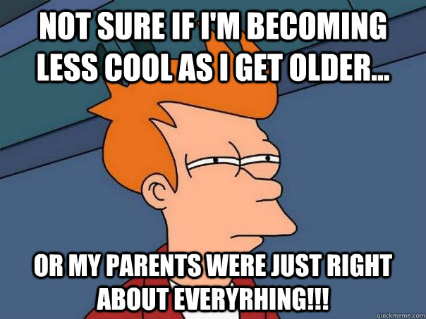 Not sure if I'm becoming less cool as i get older... Or my parents were just right about everyrhing!!! - Not sure if I'm becoming less cool as i get older... Or my parents were just right about everyrhing!!!  Futurama Fry