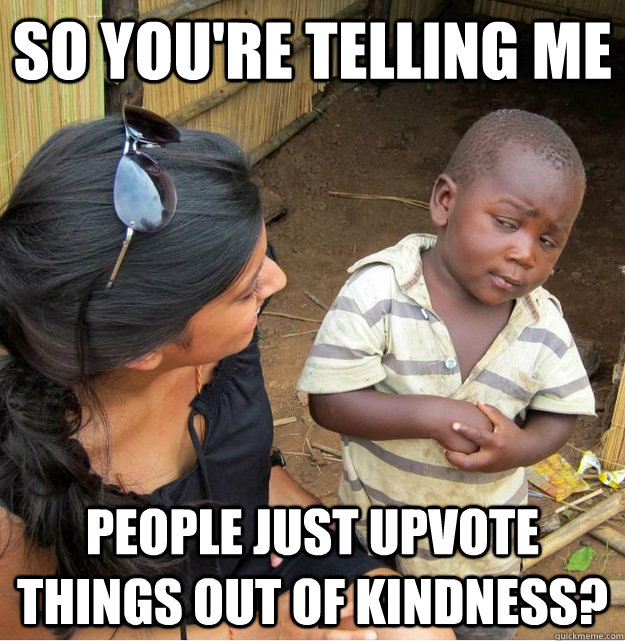 So you're telling me people just upvote things out of kindness? - So you're telling me people just upvote things out of kindness?  Skeptical Third World Kid