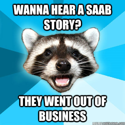 Wanna hear a SAAB story? They went out of business  - Wanna hear a SAAB story? They went out of business   Lame Pun Raccoon