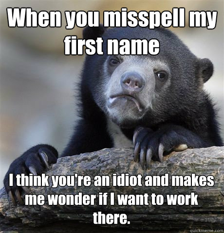 When you misspell my first name I think you're an idiot and makes me wonder if I want to work there.  Confession Bear