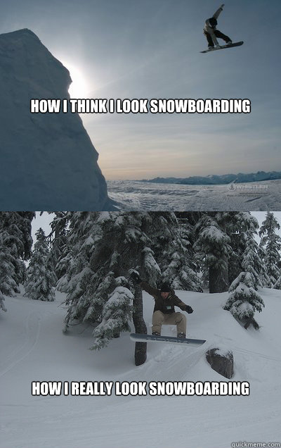 How I Think I Look Snowboarding How I Really Look Snowboarding  Snowboarding