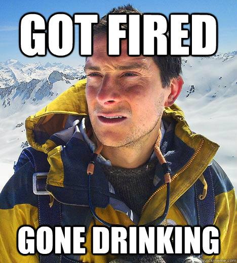 Got fired gone drinking - Got fired gone drinking  Bear Grylls
