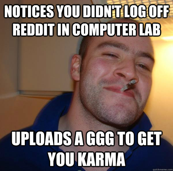 notices you didn't log off reddit in computer lab uploads a GGG to get you karma - notices you didn't log off reddit in computer lab uploads a GGG to get you karma  Misc