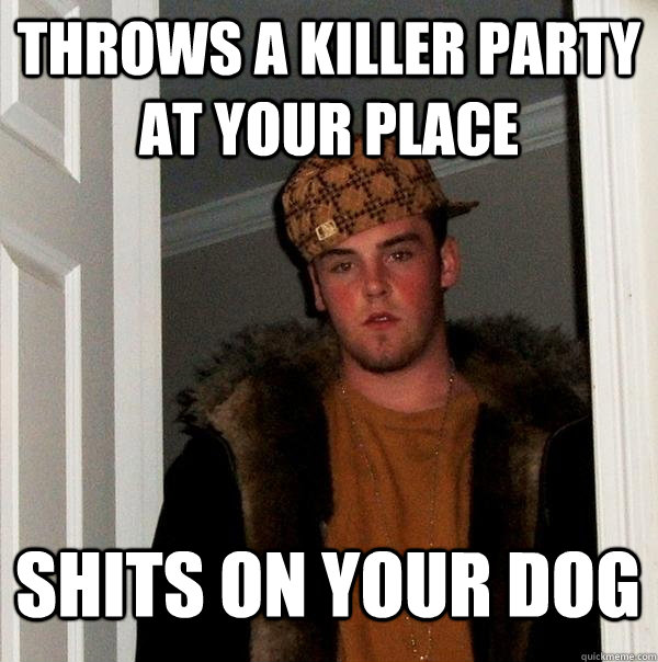 throws a killer party at your place shits on your dog - throws a killer party at your place shits on your dog  Scumbag Steve