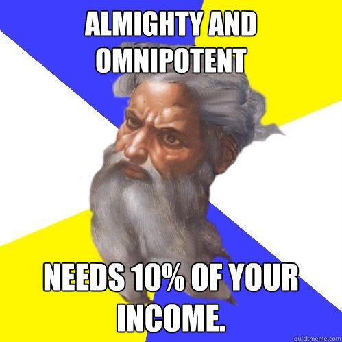 Almighty and Omnipotent  Needs 10% of your income. - Almighty and Omnipotent  Needs 10% of your income.  Advice God